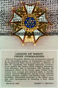 """Legion of Merit"", with citations of United States President Harry Truman with the posthumous decoration of General Mihailovic. This is the highest American Decoration for foreigners. Due to the Cold War, the Decoration was Classified Document for many decades."