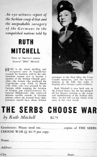 "Ruth Mitchell, one of the most popular American personalities at the time, found herself in Belgrade, Yugoslavia during World War II. The Gestapo soon arrested her as a follower of Drazha Mihailovic. Before   freeing she was in many prisons. After return to America in 1943, she published her memoirs book ""The Serbs Choose War"" which received extensive exposure and publicity. Lower right: Ruth Michell wearing a cap with Chetnik insignia."